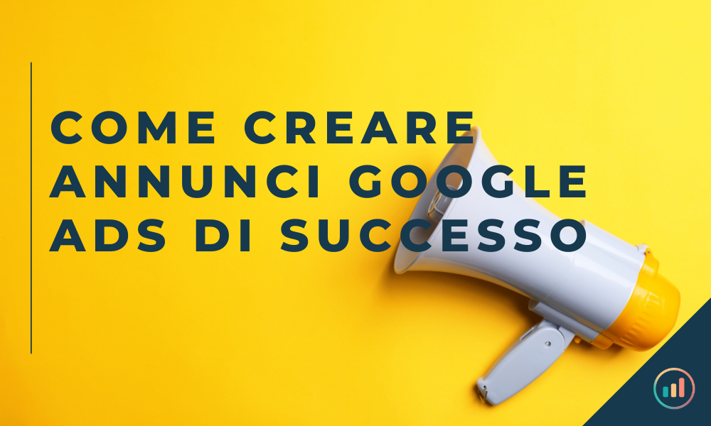 Come creare annunci Google ads di successo