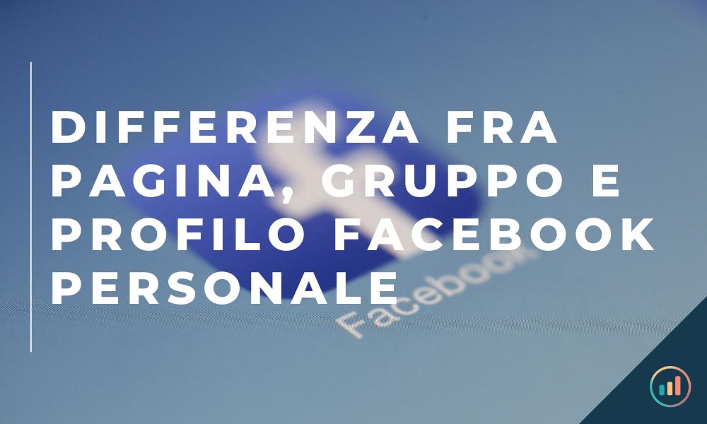 DIFFERENZA FRA PAGINA, GRUPPO E PROFILO FACEBOOK PERSONALE