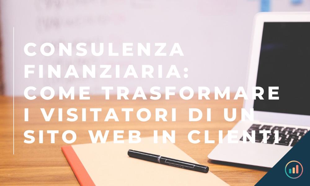 Consulenza Finanziaria: come trasformare i visitatori di un sito web in clienti