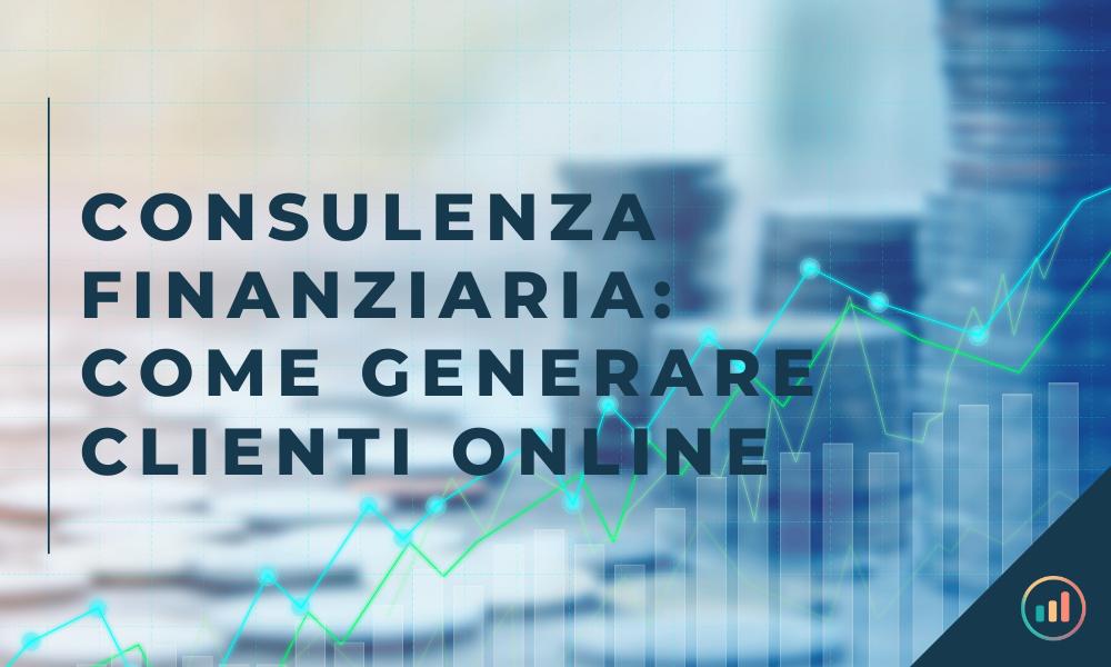 Consulenza finanziaria: come generare clienti online