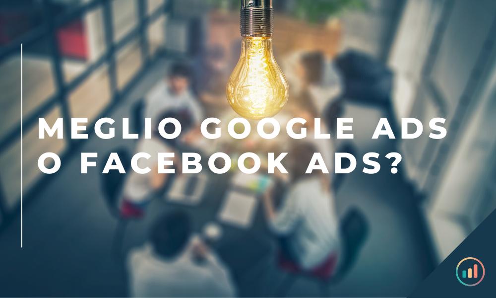 Meglio Google Ads o Facebook Ads_