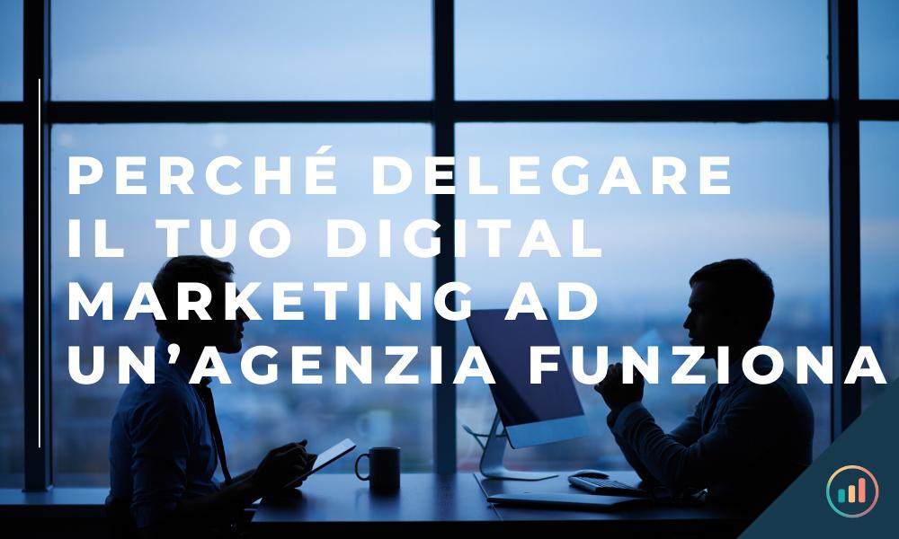 Perché delegare il tuo lavoro di digital marketing ad un'agenzia