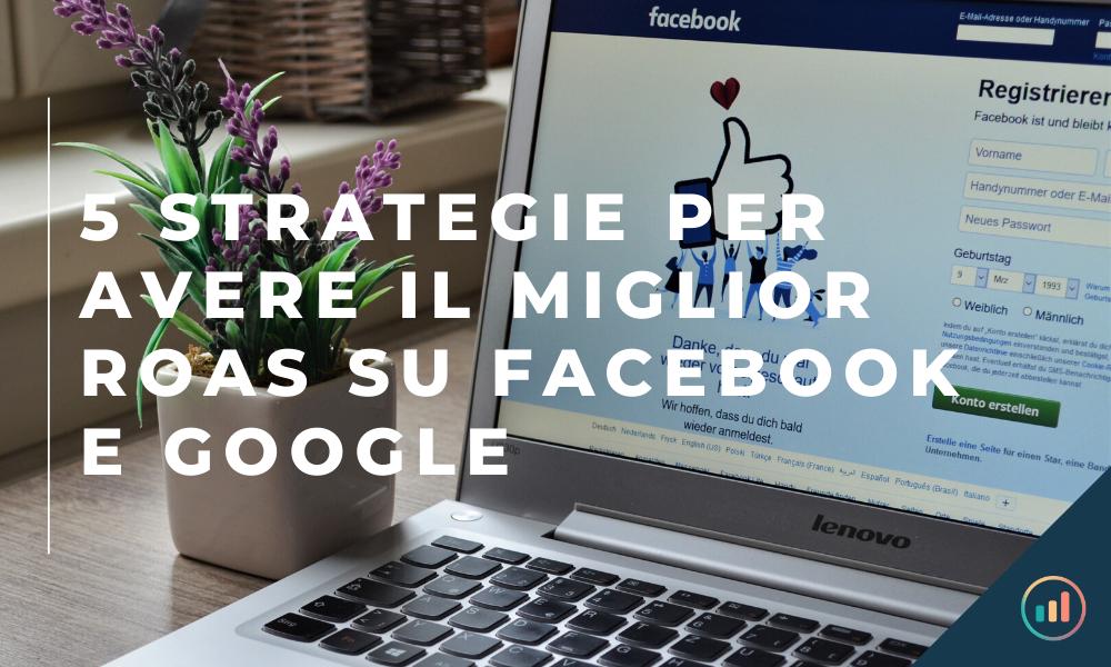 5 strategie per avere il miglior roas su facebook e google