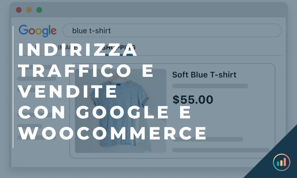 Indirizza traffico e vendite con Google e WooCommerce